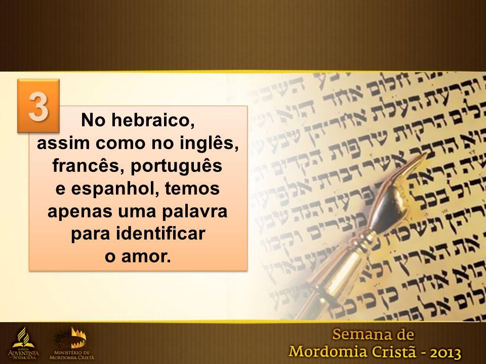 No hebraico, assim como no inglês, francês, português e espanhol, temos apenas uma palavra para identificar o amor. No hebraico, assim como no inglês,