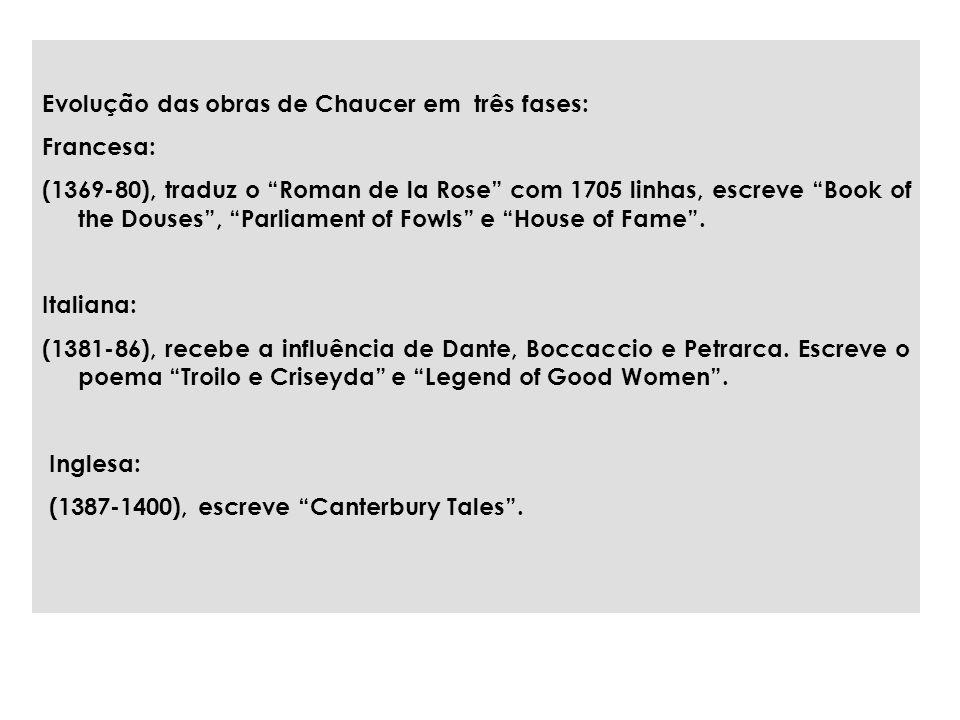 Evolução das obras de Chaucer em três fases: Francesa: (1369-80), traduz o Roman de la Rose com 1705 linhas, escreve Book of the Douses, Parliament of Fowls e House of Fame.