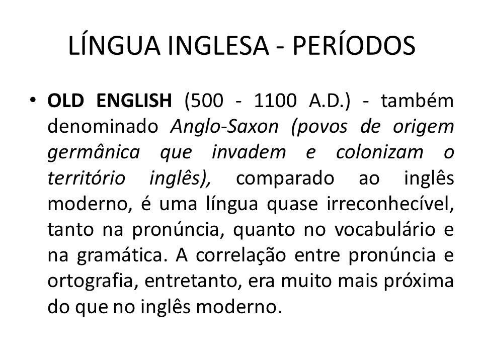 LÍNGUA INGLESA - PERÍODOS OLD ENGLISH (500 - 1100 A.D.) - também denominado Anglo-Saxon (povos de origem germânica que invadem e colonizam o território inglês), comparado ao inglês moderno, é uma língua quase irreconhecível, tanto na pronúncia, quanto no vocabulário e na gramática.