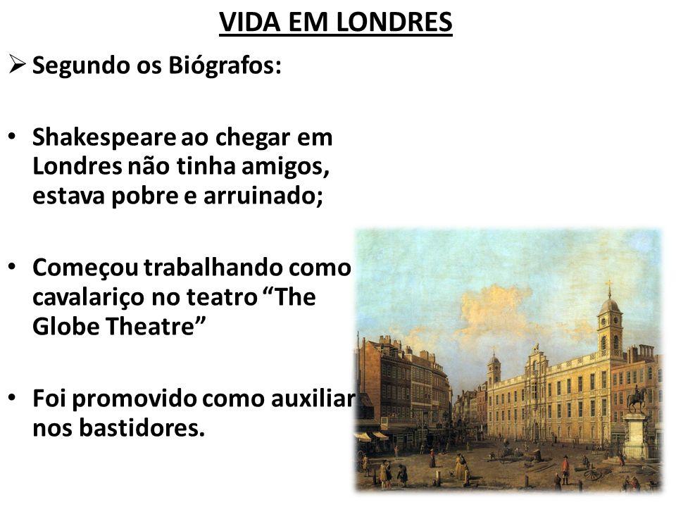 VIDA EM LONDRES Segundo os Biógrafos: Shakespeare ao chegar em Londres não tinha amigos, estava pobre e arruinado; Começou trabalhando como cavalariço no teatro The Globe Theatre Foi promovido como auxiliar nos bastidores.