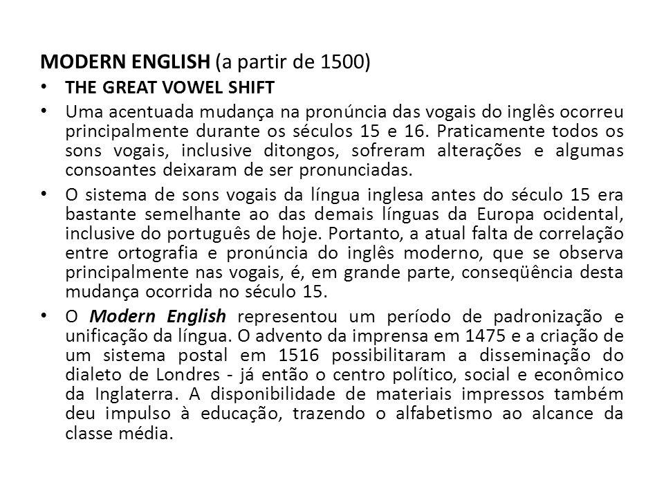 MODERN ENGLISH (a partir de 1500) THE GREAT VOWEL SHIFT Uma acentuada mudança na pronúncia das vogais do inglês ocorreu principalmente durante os séculos 15 e 16.