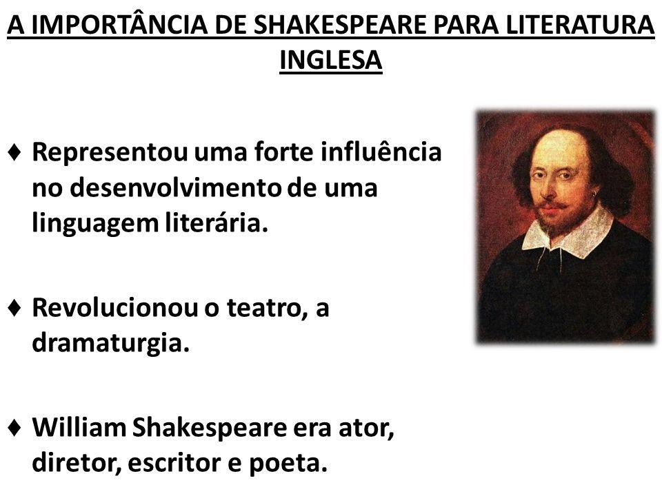 A IMPORTÂNCIA DE SHAKESPEARE PARA LITERATURA INGLESA Representou uma forte influência no desenvolvimento de uma linguagem literária.