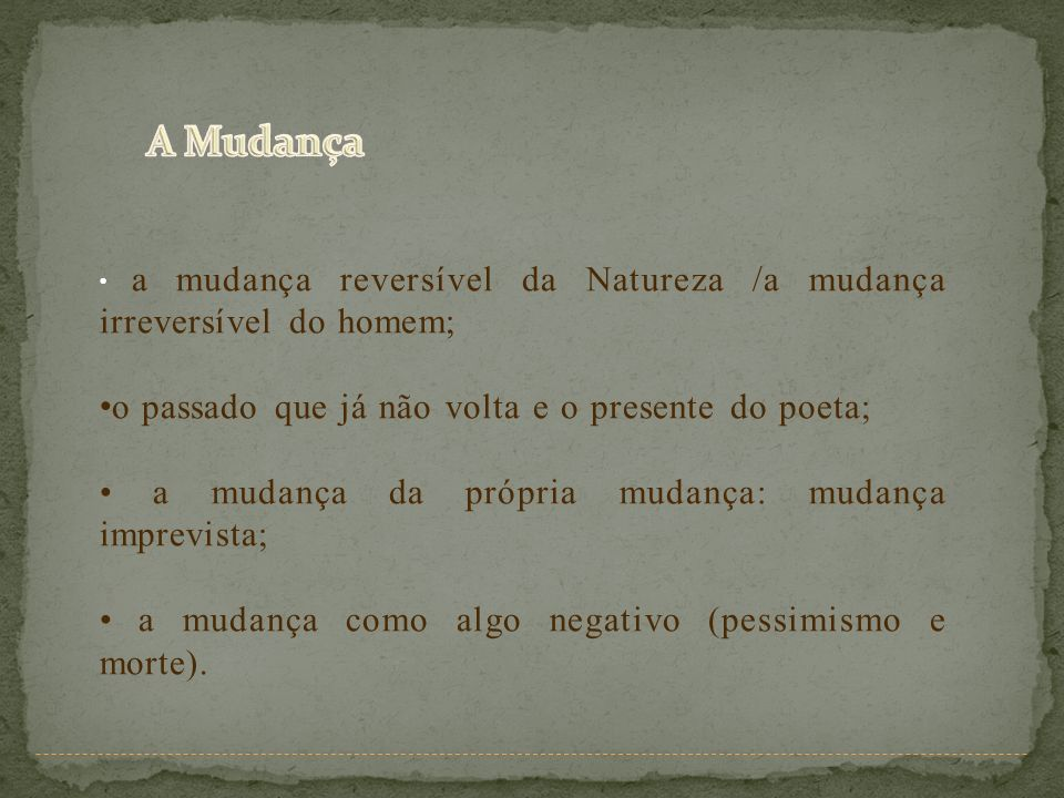 a mudança reversível da Natureza /a mudança irreversível do homem; o passado que já não volta e o presente do poeta; a mudança da própria mudança: mud