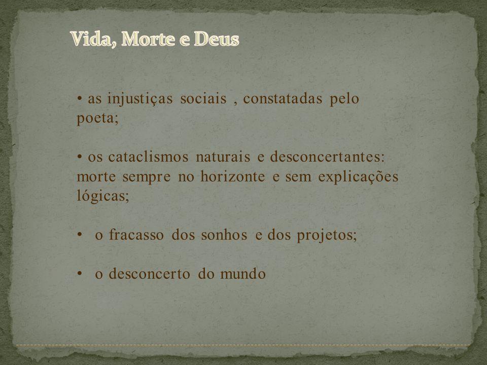 as injustiças sociais, constatadas pelo poeta; os cataclismos naturais e desconcertantes: morte sempre no horizonte e sem explicações lógicas; o fraca