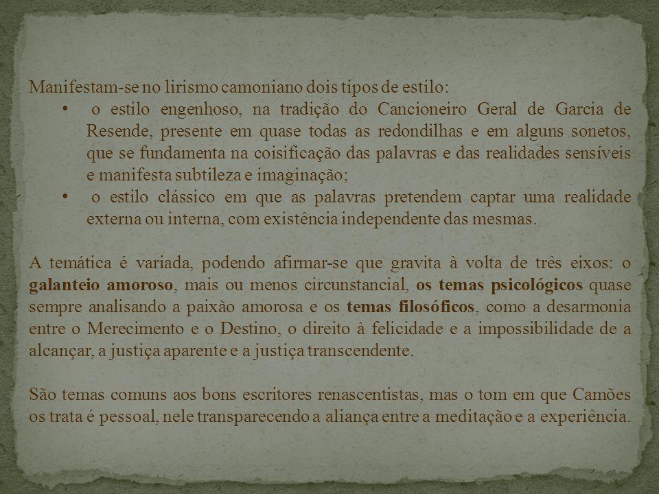 Manifestam-se no lirismo camoniano dois tipos de estilo: o estilo engenhoso, na tradição do Cancioneiro Geral de Garcia de Resende, presente em quase