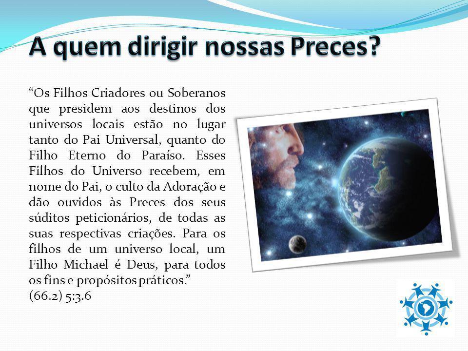 Os Filhos Criadores ou Soberanos que presidem aos destinos dos universos locais estão no lugar tanto do Pai Universal, quanto do Filho Eterno do Paraí