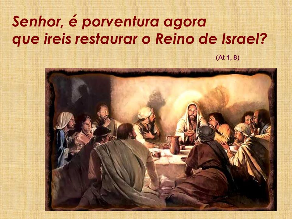 Senhor, é porventura agora que ireis restaurar o Reino de Israel? (At 1, 8)