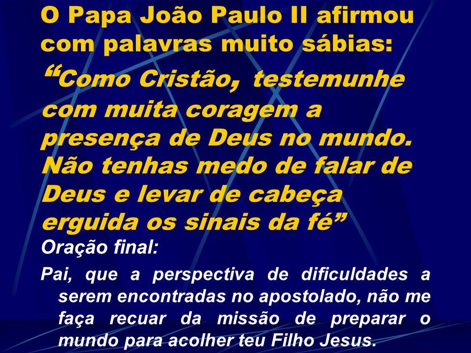 O Papa João Paulo II afirmou com palavras muito sábias: Como Cristão, testemunhe com muita coragem a presença de Deus no mundo. Não tenhas medo de fal