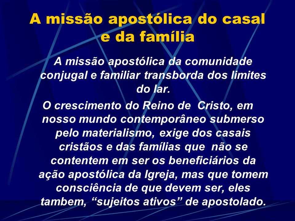 A missão apostólica do casal e da família A missão apostólica da comunidade conjugal e familiar transborda dos limites do lar. O crescimento do Reino