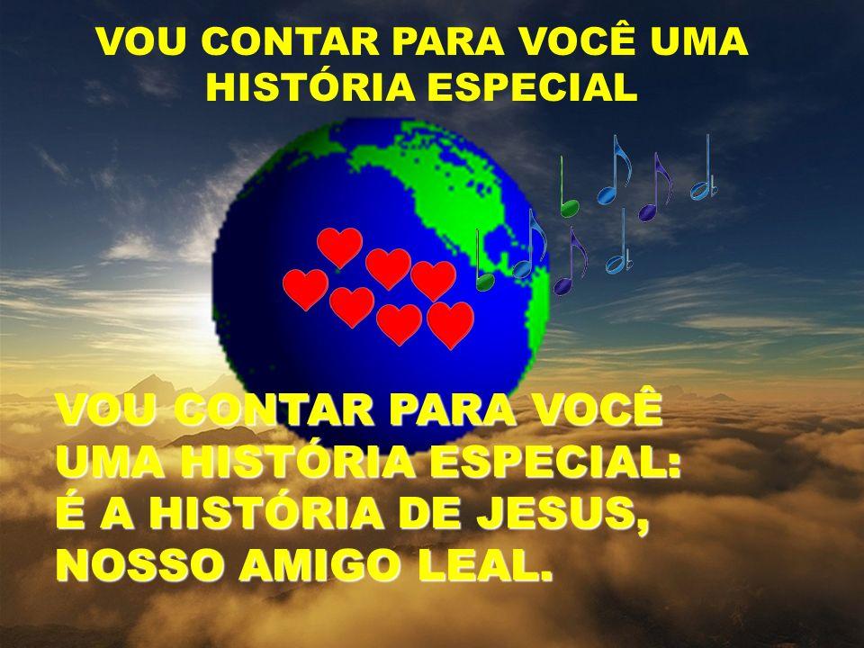 VOU CONTAR PARA VOCÊ UMA HISTÓRIA ESPECIAL VOU CONTAR PARA VOCÊ UMA HISTÓRIA ESPECIAL: É A HISTÓRIA DE JESUS, NOSSO AMIGO LEAL.