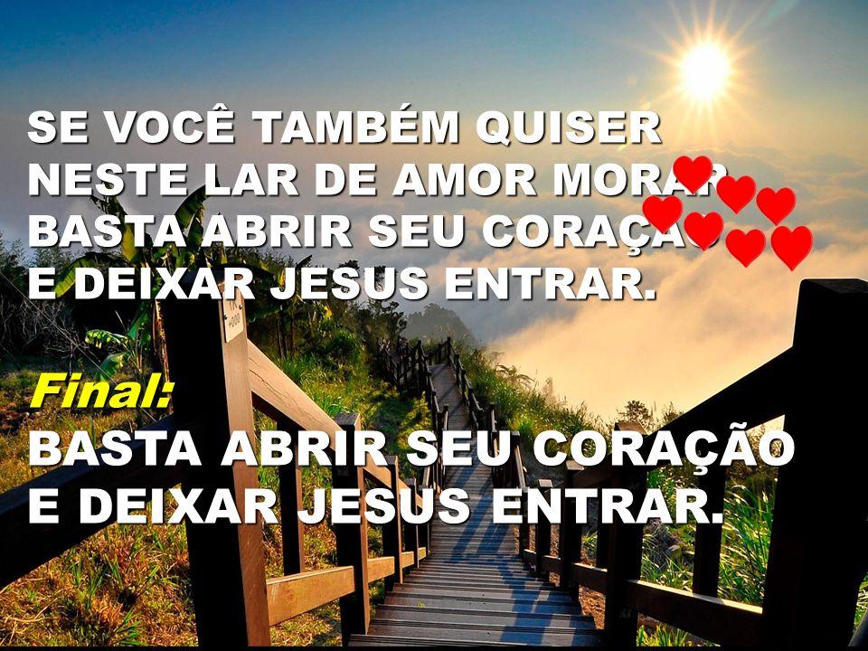 SE VOCÊ TAMBÉM QUISER NESTE LAR DE AMOR MORAR BASTA ABRIR SEU CORAÇÃO E DEIXAR JESUS ENTRAR. Final: BASTA ABRIR SEU CORAÇÃO E DEIXAR JESUS ENTRAR.