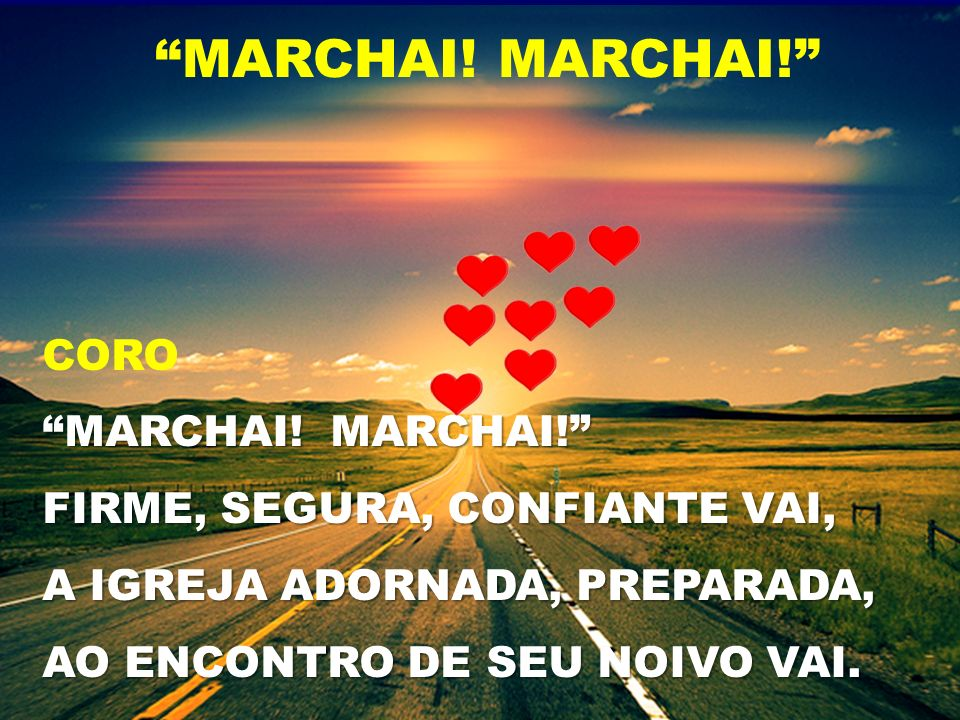 CORO MARCHAI! MARCHAI! FIRME, SEGURA, CONFIANTE VAI, A IGREJA ADORNADA, PREPARADA, AO ENCONTRO DE SEU NOIVO VAI. MARCHAI!