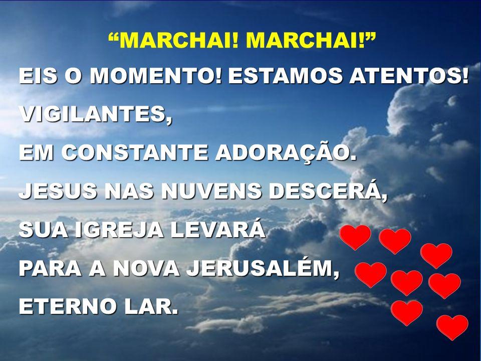 EIS O MOMENTO! ESTAMOS ATENTOS! VIGILANTES, EM CONSTANTE ADORAÇÃO. JESUS NAS NUVENS DESCERÁ, SUA IGREJA LEVARÁ PARA A NOVA JERUSALÉM, ETERNO LAR. MARC
