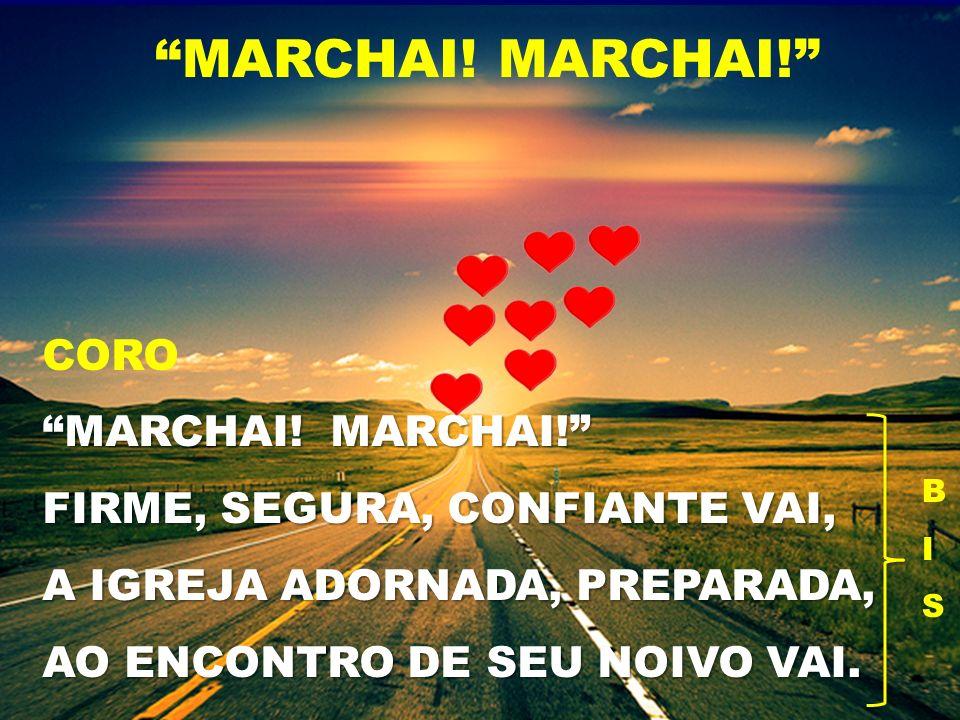 CORO MARCHAI! MARCHAI! FIRME, SEGURA, CONFIANTE VAI, A IGREJA ADORNADA, PREPARADA, AO ENCONTRO DE SEU NOIVO VAI. MARCHAI! BISBIS