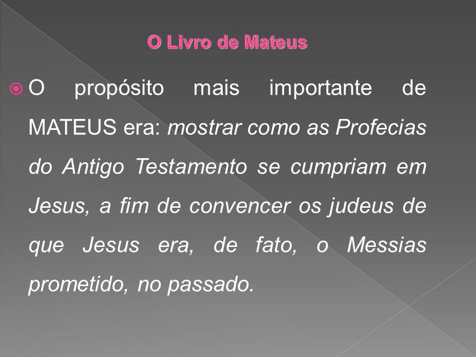 O propósito mais importante de MATEUS era: mostrar como as Profecias do Antigo Testamento se cumpriam em Jesus, a fim de convencer os judeus de que Je