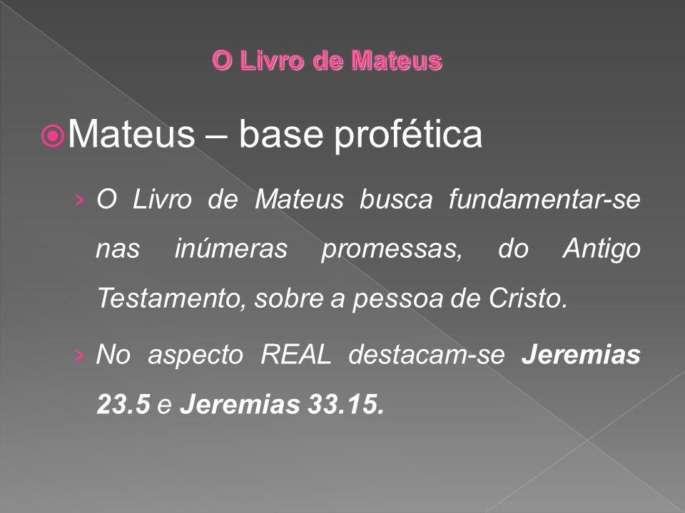 Mateus – base profética O Livro de Mateus busca fundamentar-se nas inúmeras promessas, do Antigo Testamento, sobre a pessoa de Cristo. No aspecto REAL