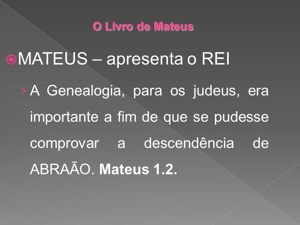 MATEUS – apresenta o REI A Genealogia, para os judeus, era importante a fim de que se pudesse comprovar a descendência de ABRAÃO. Mateus 1.2.