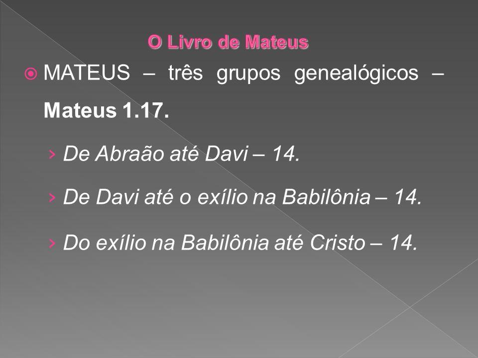 MATEUS – três grupos genealógicos – Mateus 1.17. De Abraão até Davi – 14. De Davi até o exílio na Babilônia – 14. Do exílio na Babilônia até Cristo –