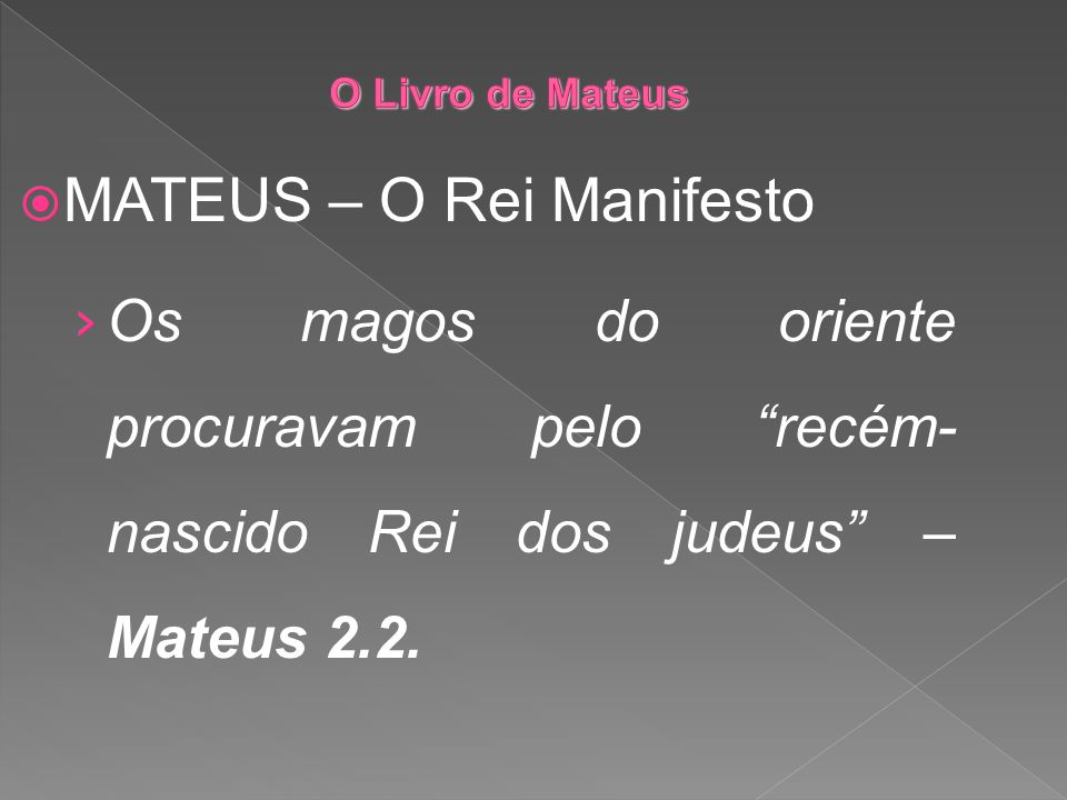 MATEUS – O Rei Manifesto Os magos do oriente procuravam pelo recém- nascido Rei dos judeus – Mateus 2.2.