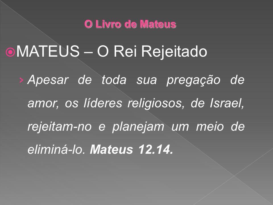 MATEUS – O Rei Rejeitado Apesar de toda sua pregação de amor, os líderes religiosos, de Israel, rejeitam-no e planejam um meio de eliminá-lo. Mateus 1