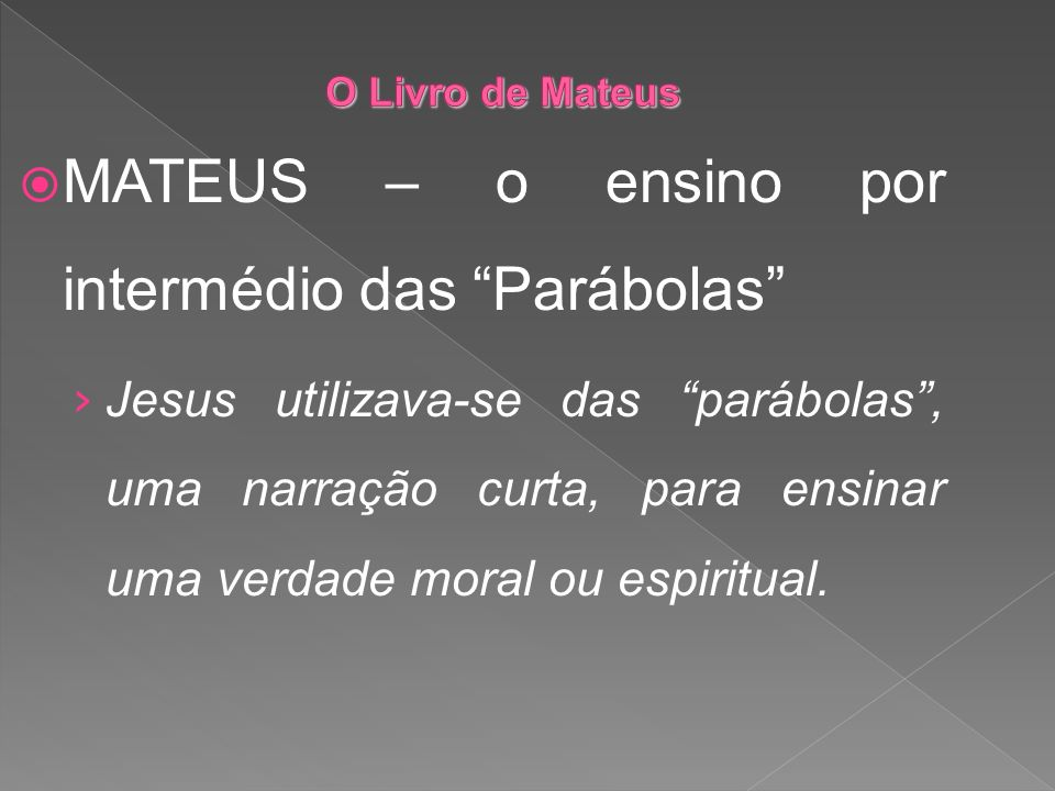 MATEUS – o ensino por intermédio das Parábolas Jesus utilizava-se das parábolas, uma narração curta, para ensinar uma verdade moral ou espiritual.