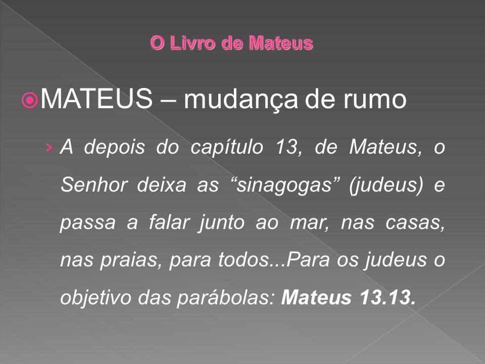 MATEUS – mudança de rumo A depois do capítulo 13, de Mateus, o Senhor deixa as sinagogas (judeus) e passa a falar junto ao mar, nas casas, nas praias,