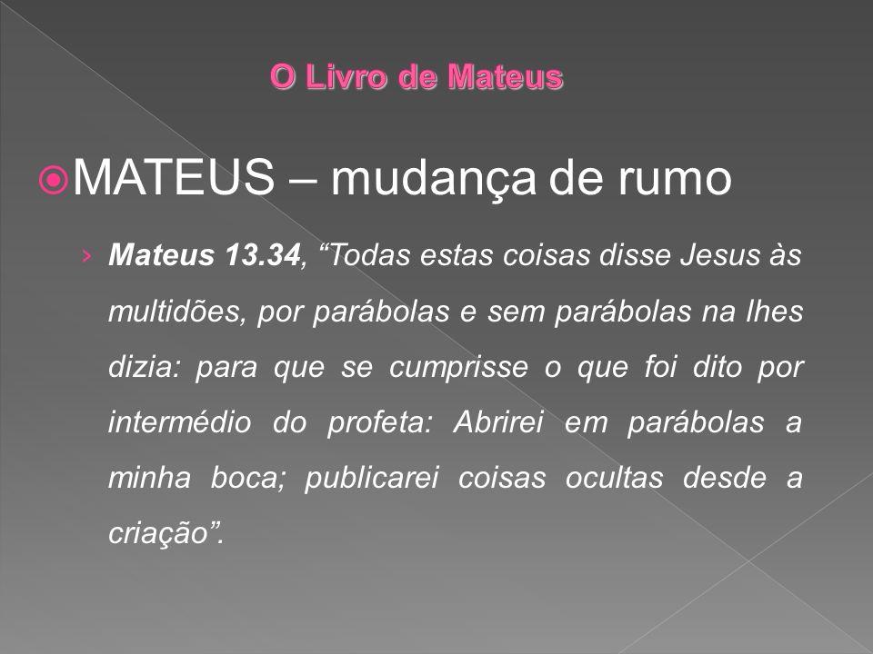 MATEUS – mudança de rumo Mateus 13.34, Todas estas coisas disse Jesus às multidões, por parábolas e sem parábolas na lhes dizia: para que se cumprisse