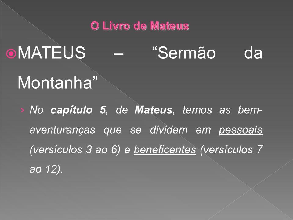 MATEUS – Sermão da Montanha No capítulo 5, de Mateus, temos as bem- aventuranças que se dividem em pessoais (versículos 3 ao 6) e beneficentes (versíc