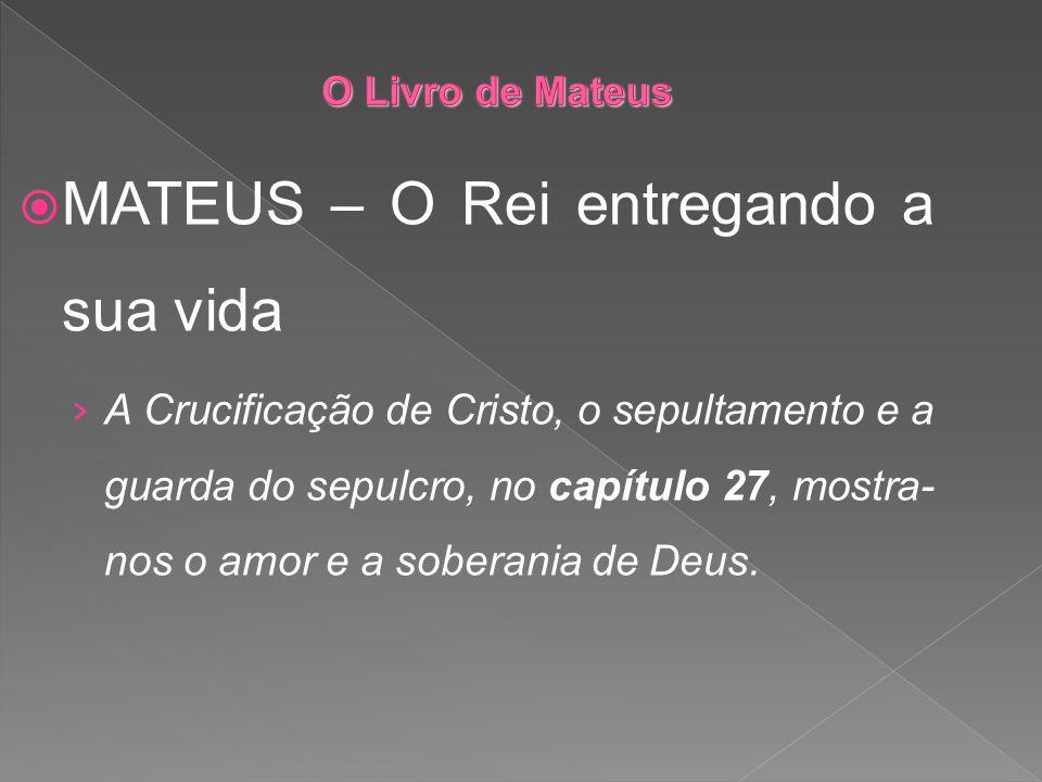 MATEUS – O Rei entregando a sua vida A Crucificação de Cristo, o sepultamento e a guarda do sepulcro, no capítulo 27, mostra- nos o amor e a soberania