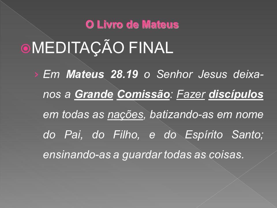 MEDITAÇÃO FINAL Em Mateus 28.19 o Senhor Jesus deixa- nos a Grande Comissão: Fazer discípulos em todas as nações, batizando-as em nome do Pai, do Filh