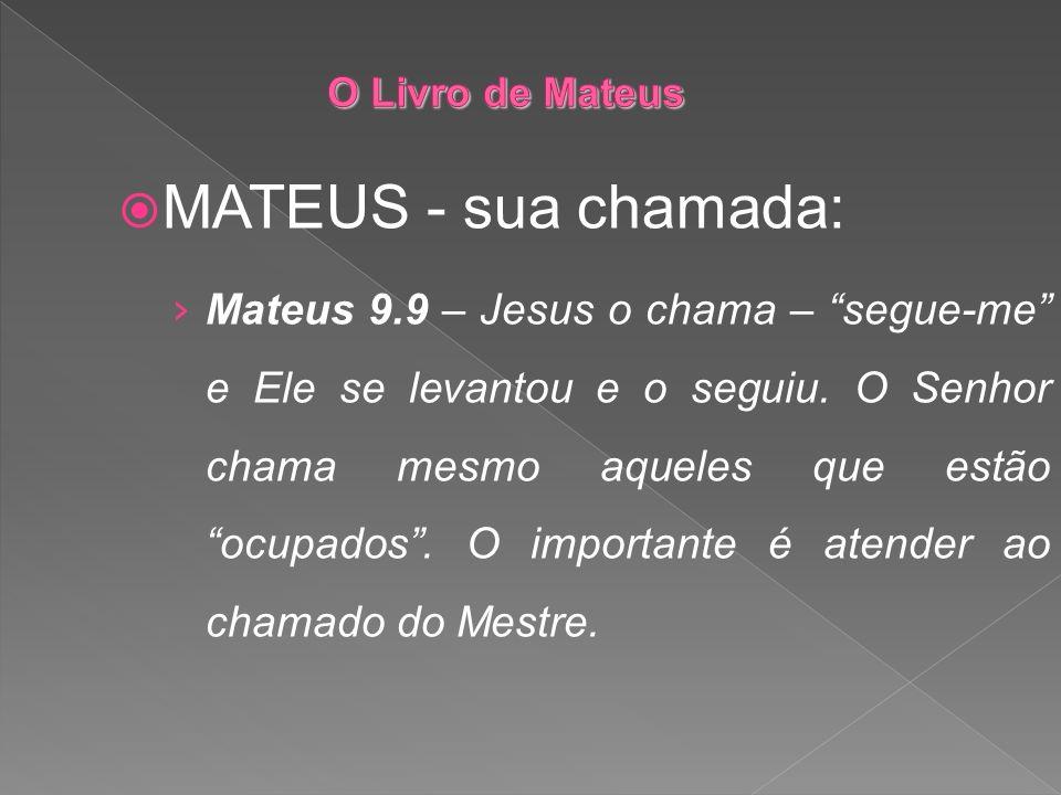 MATEUS - sua chamada: Mateus 9.9 – Jesus o chama – segue-me e Ele se levantou e o seguiu. O Senhor chama mesmo aqueles que estão ocupados. O important