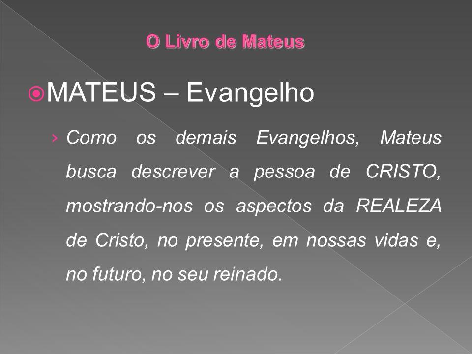 MATEUS – Evangelho Como os demais Evangelhos, Mateus busca descrever a pessoa de CRISTO, mostrando-nos os aspectos da REALEZA de Cristo, no presente,