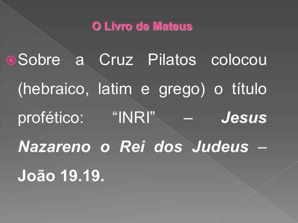 Sobre a Cruz Pilatos colocou (hebraico, latim e grego) o título profético: INRI – Jesus Nazareno o Rei dos Judeus – João 19.19.
