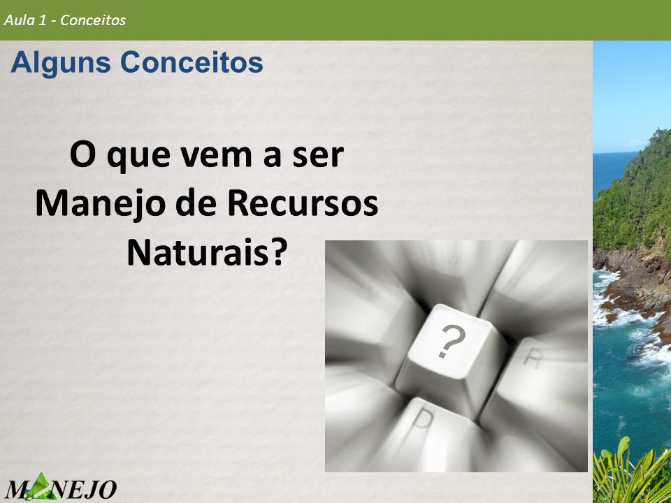 Alguns Conceitos Aula 1 - Conceitos RECURSOS NATURAIS 1 - Recursos naturais são elementos da natureza com utilidade para o Homem, com o objetivo do desenvolvimento da civilização, sobrevivência e conforto da sociedade em geral.