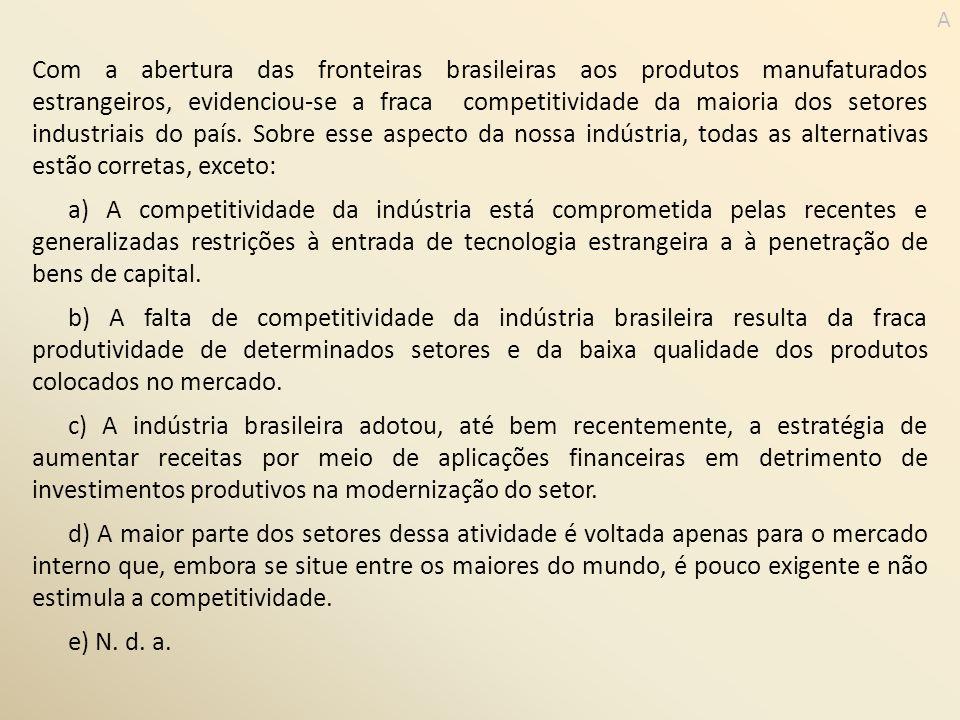 Com a abertura das fronteiras brasileiras aos produtos manufaturados estrangeiros, evidenciou-se a fraca competitividade da maioria dos setores indust