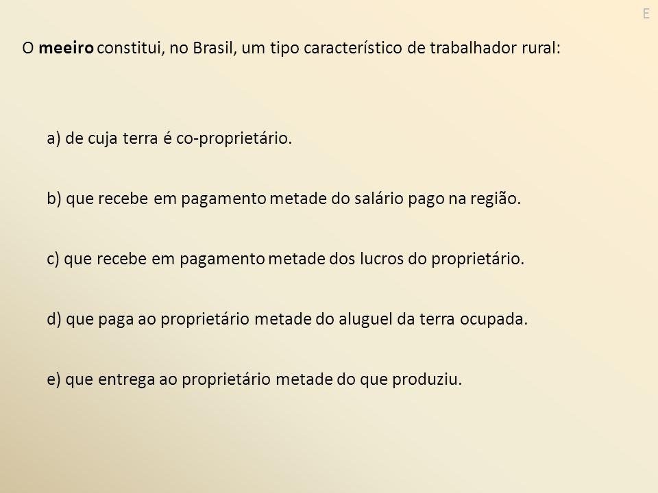 O meeiro constitui, no Brasil, um tipo característico de trabalhador rural: a) de cuja terra é co-proprietário. b) que recebe em pagamento metade do s