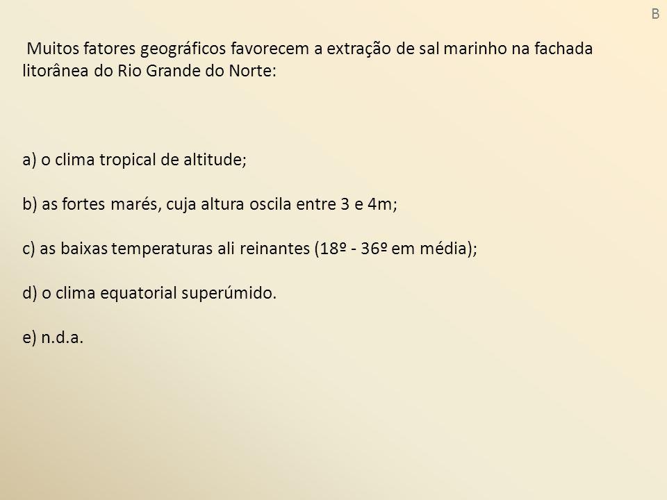 Muitos fatores geográficos favorecem a extração de sal marinho na fachada litorânea do Rio Grande do Norte: a) o clima tropical de altitude; b) as for