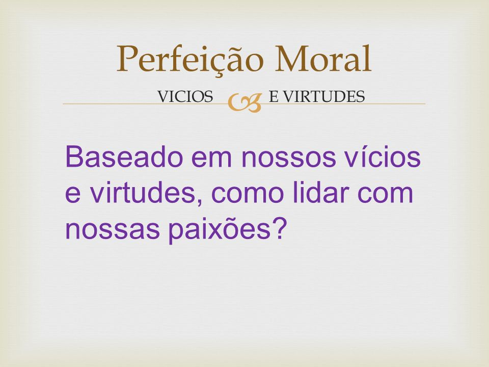 E VIRTUDES Perfeição Moral VICIOS Qual a mais meritória das virtudes.