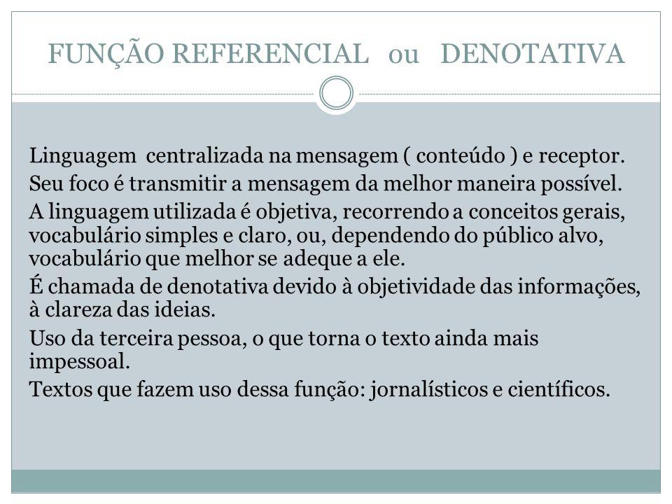 FUNÇÃO REFERENCIAL ou DENOTATIVA Linguagem centralizada na mensagem ( conteúdo ) e receptor. Seu foco é transmitir a mensagem da melhor maneira possív
