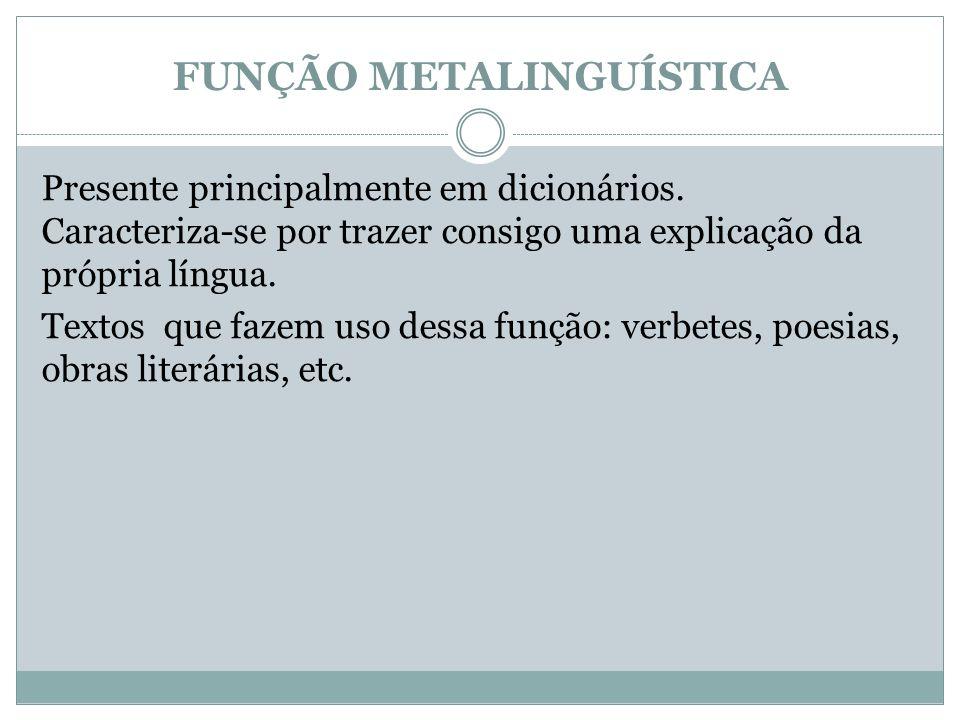FUNÇÃO METALINGUÍSTICA Presente principalmente em dicionários. Caracteriza-se por trazer consigo uma explicação da própria língua. Textos que fazem us