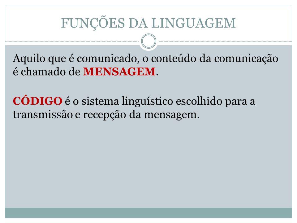 FUNÇÕES DA LINGUAGEM Aquilo que é comunicado, o conteúdo da comunicação é chamado de MENSAGEM. CÓDIGO é o sistema linguístico escolhido para a transmi