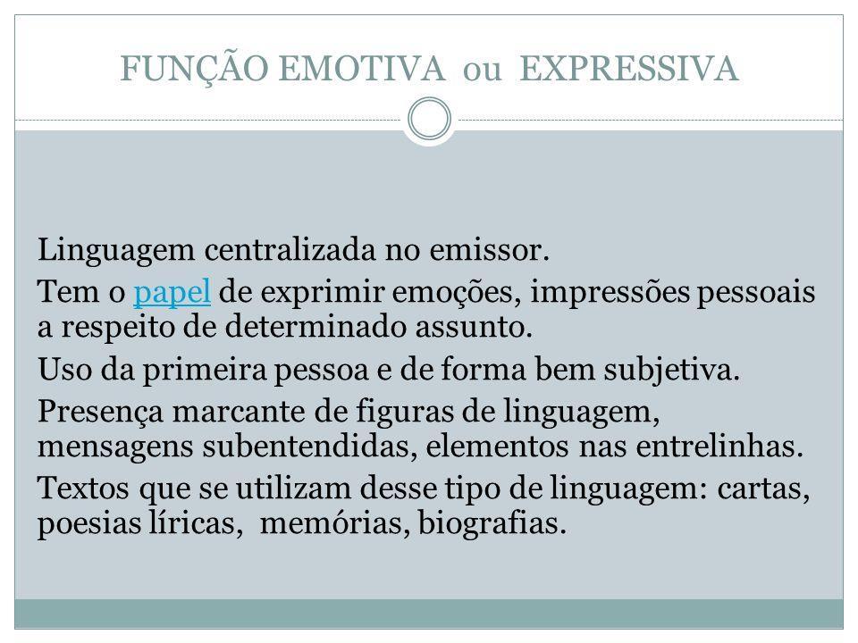 FUNÇÃO EMOTIVA ou EXPRESSIVA Linguagem centralizada no emissor. Tem o papel de exprimir emoções, impressões pessoais a respeito de determinado assunto
