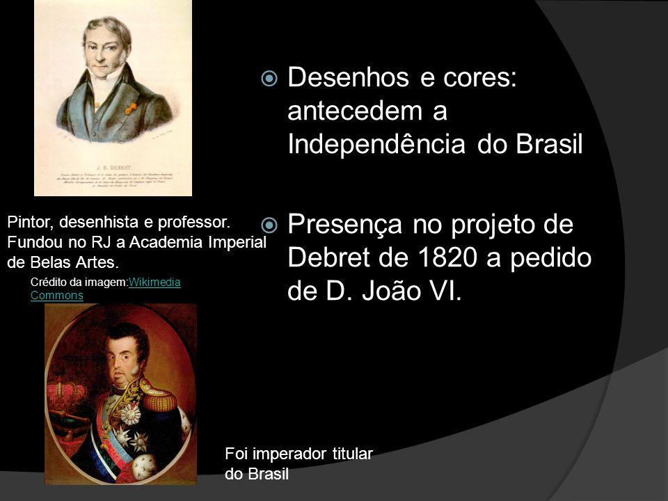 Desenhos e cores: antecedem a Independência do Brasil Presença no projeto de Debret de 1820 a pedido de D.