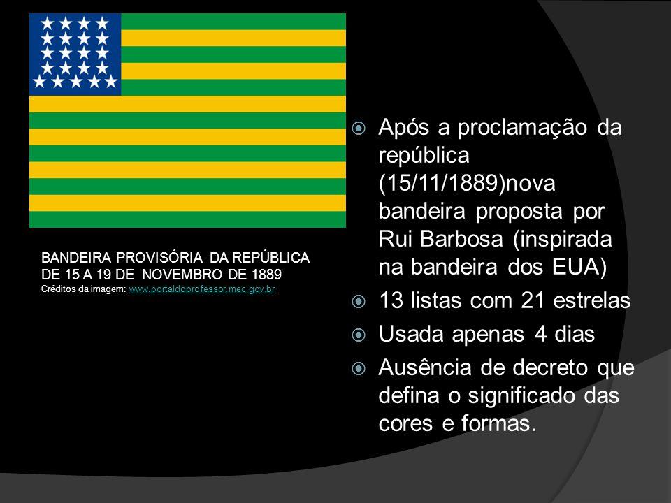 Após a proclamação da república (15/11/1889)nova bandeira proposta por Rui Barbosa (inspirada na bandeira dos EUA) 13 listas com 21 estrelas Usada apenas 4 dias Ausência de decreto que defina o significado das cores e formas.
