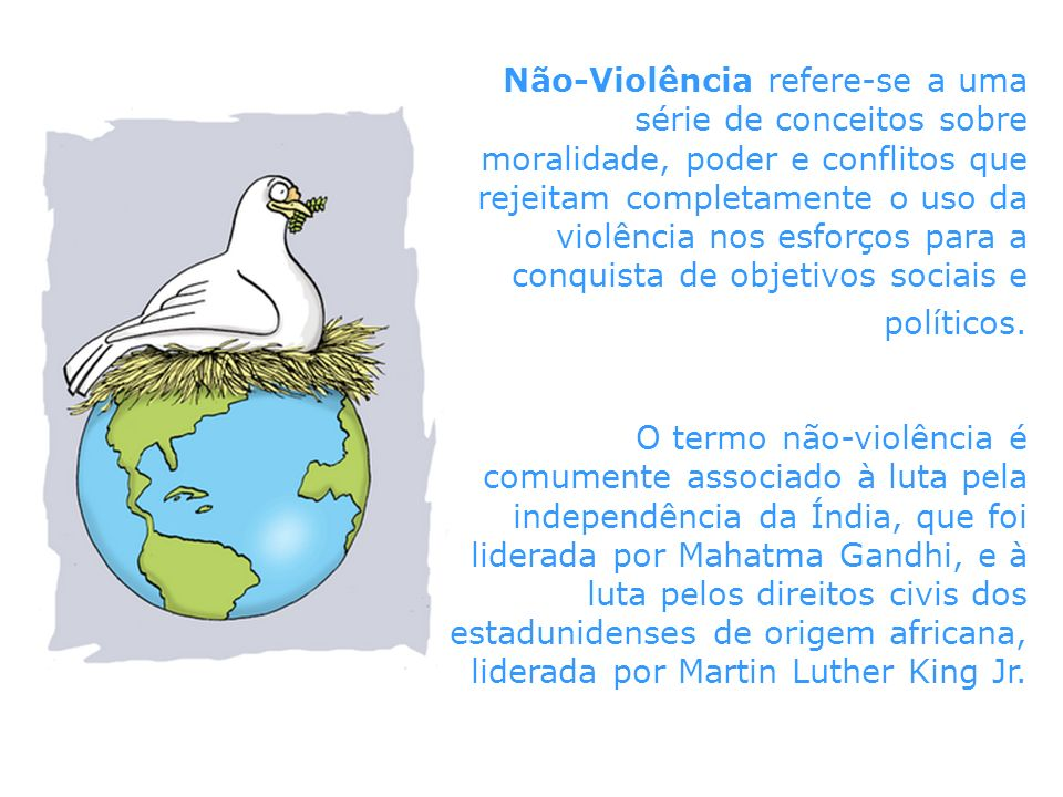 Não-Violência refere-se a uma série de conceitos sobre moralidade, poder e conflitos que rejeitam completamente o uso da violência nos esforços para a