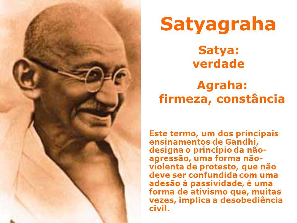 Satya: verdade Este termo, um dos principais ensinamentos de Gandhi, designa o princípio da não- agressão, uma forma não- violenta de protesto, que nã