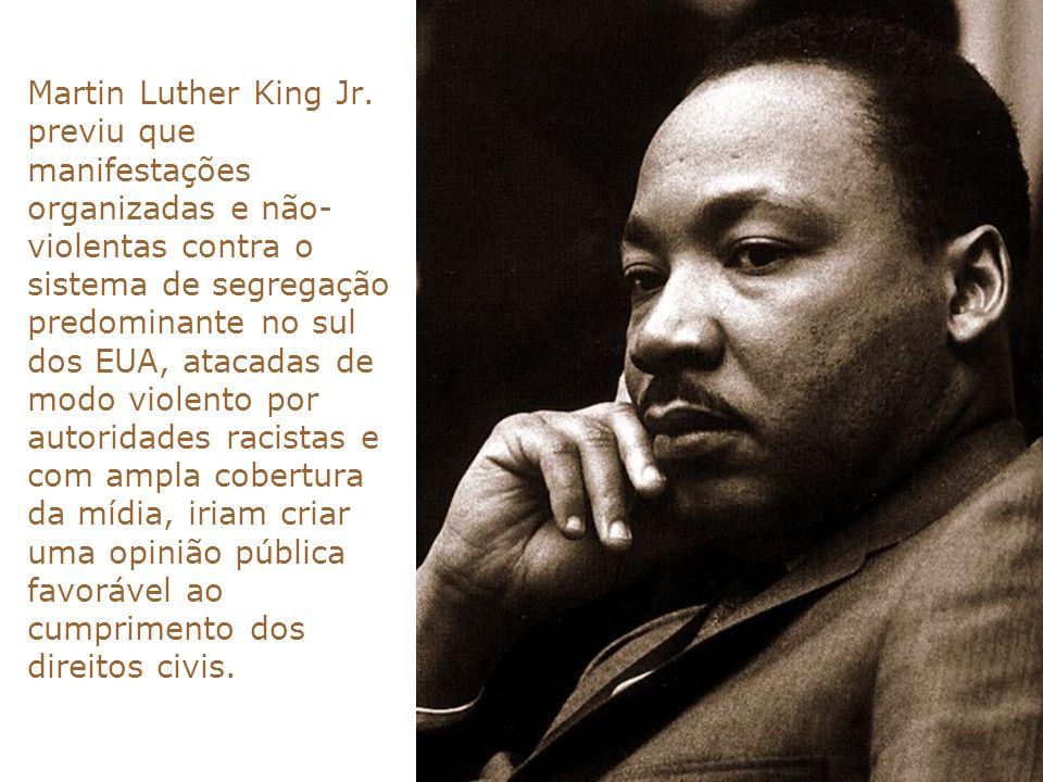 Martin Luther King Jr. previu que manifestações organizadas e não- violentas contra o sistema de segregação predominante no sul dos EUA, atacadas de m