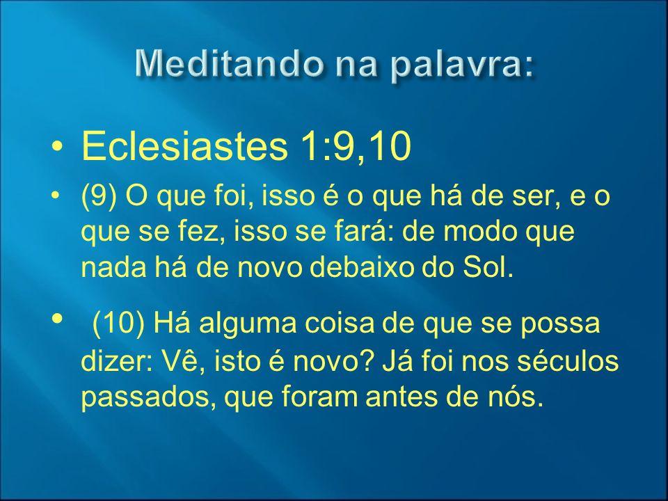 Eclesiastes 1:9,10 (9) O que foi, isso é o que há de ser, e o que se fez, isso se fará: de modo que nada há de novo debaixo do Sol. (10) Há alguma coi