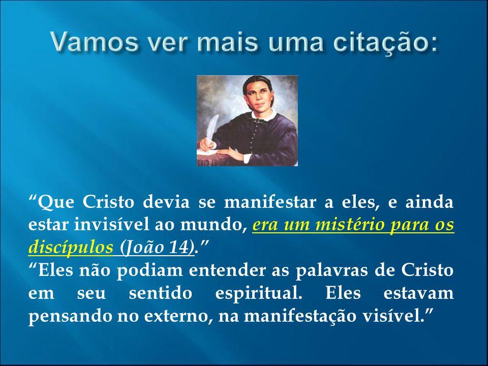 Que Cristo devia se manifestar a eles, e ainda estar invisível ao mundo, era um mistério para os discípulos (João 14). Eles não podiam entender as pal