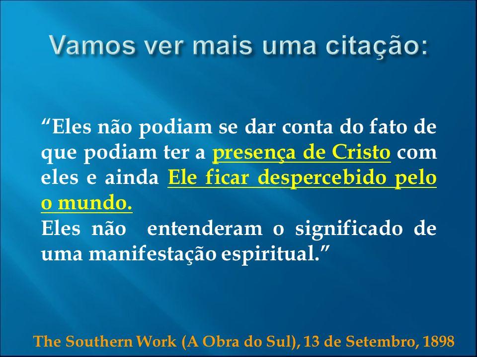 The Southern Work (A Obra do Sul), 13 de Setembro, 1898 Eles não podiam se dar conta do fato de que podiam ter a presença de Cristo com eles e ainda E